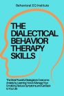 The Dialectical Behavior Therapy Skills: The Most Powerful Strategies to Overcome Anxiety by Learning How to Manage Your Emotions, Reduce Symptoms, an Cover Image