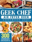 Geek Chef Air Fryer Oven Cookbook 2021: 300 Surprisingly Delicious Low-Oil Geek Chef Air Fryer Oven Recipes for Healthy Eating Every Day Cover Image
