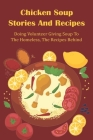 Chicken Soup Stories And Recipes: Doing Volunteer Giving Soup To The Homeless, The Recipes Behind: Giving Soup Chicken To Street People Cover Image