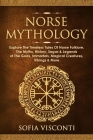 Norse Mythology: Explore The Timeless Tales Of Norse Folklore, The Myths, History, Sagas & Legends of The Gods, Immortals, Magical Crea Cover Image