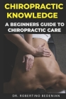 Chiropractic Knowledge - A Beginners Guide To Chiropractic Care Cover Image