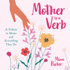 Mother Is a Verb: A Tribute to Moms and Everything They Do Cover Image