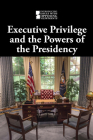 Executive Privilege and the Powers of the Presidency (Introducing Issues with Opposing Viewpoints) Cover Image