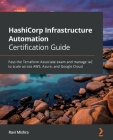 HashiCorp Infrastructure Automation Certification Guide: Pass the Terraform Associate exam and manage IaC to scale across AWS, Azure, and Google Cloud Cover Image