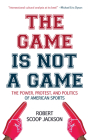 The Game Is Not a Game: The Power, Protest and Politics of American Sports Cover Image