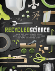 Recycled Science: Bring Out Your Science Genius with Soda Bottles, Potato Chip Bags, and More Unexpected Stuff Cover Image