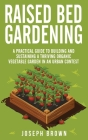 Raised Bed Gardening: A Practical Guide To Building And Sustaining A Thriving Organic Vegetable Garden In An Urban Contest Cover Image