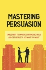 Mastering Persuasion: Simple Ways To Improve Convincing Skills And Get People To Do What You Want: What Makes A Person Convincing Cover Image