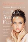 The Park Avenue Face: Secrets and Tips from a Top Facial Plastic Surgeon for Flawless, Undetectable Procedures and Treatments Cover Image