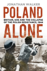 Poland Alone: Britain, SOE and the Collapse of the Polish Resistance, 1944 Cover Image