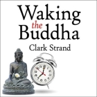 Waking the Buddha Lib/E: How the Most Dynamic and Empowering Buddhist Movement in History Is Changing Our Concept of Religion Cover Image