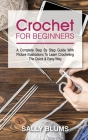 Crochet for Beginners: A Complete Step By Step Guide With Picture Illustrations To Learn Crocheting The Quick & Easy Way Cover Image
