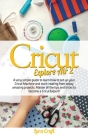 Cricut Explore Air 2: A very simple guide to learn how to set up your cricut machine and start creating from today amazing projects. Master Cover Image