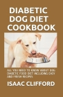 Diabetic Dog Diet Cookbook: All You Need to Know about Dog Diabetic Food Diet Including Easy and Fresh Recipes Cover Image