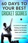 60 DAYS To YOUR BEST CRICKET SCORES: A COMPLETE Strength Training and Nutrition Guide to Get Stronger, Faster and Confident Cover Image