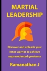 Martial Leadership: Discover and unleash your inner warrior to emerge as the undisputed leader everywhere Cover Image