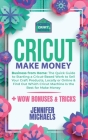Cricut Make Money: The Quick Guide to Starting a Cricut-Based Work to Sell Your Craft Products, Locally or Online and Find Out Which Cric Cover Image