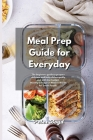 Meal Prep Guide for Everyday: The beginners guide to prepare delicious and tasty dishes quckly and with low budget. Healthy Lifestyle in Modern Worl Cover Image