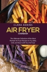 Air Fryer Cookbook: The Ultimate Collection of the Most Wanted Air Fryer Recipes to Fry, Bake, Grill, and Roast with Your Air Fryer Cover Image