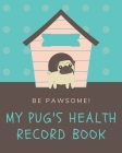Be Pawsome! My Pug's Health Record Book: A Pet Health Record Book to Keep Track of Vaccination, Medication, Immunization, Wellness, Veterinary Care, A Cover Image
