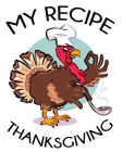 My Recipe Thanksgiving: blank recipe book, thanksgiving recipe book, funny recipe book thanksgiving, thanksgiving family traditions, blank coo Cover Image