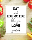 Eat and Exercise Like You Love Yourself: 90 Day Food and Exercise Journal - Daily Tracker of Physical Activity, Food Consumption, Water, Sleep, Vitami Cover Image