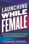 Launching While Female: Smashing the System That Holds Women Entrepreneurs Back Cover Image