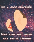 Be a Good Listener - Your Ears Will Never Get You In Trouble Cover Image