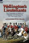 Wellington's Lieutenants: the Campaigns & Battles of 8 British Generals During the Napoleonic Wars Cover Image
