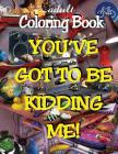 Adult Coloring Book - You've Got to Be Kidding Me! Cover Image
