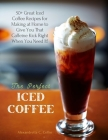 The Perfect Iced Coffee: 50+ Great Iced Coffee Recipes for Making at Home to Give You That Caffeine Kick Right When You Need It! Cover Image
