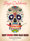 Not Food for Old Men: Baja California: A Mexican Culinary Adventure Cover Image