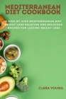 Mediterranean Diet Cookbook: A Step-By-Step Mediterranean Diet Weight Loss Solution and delicious recipes for Lasting Weight Loss Cover Image