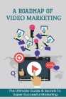 A Roadmap Of Video Marketing: The Ultimate Guide & Secrets To Super-Successful Marketing: Video Marketing Strategies Cover Image