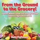From the Ground to the Grocery! Popular Healthy Foods, Fun Farming for Kids - Children's Agriculture Books Cover Image