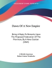 Dawn Of A New Empire: Being A Reply To Remarks Upon The Proposed Federation Of The Provinces, By A Nova Scotian (1864) Cover Image