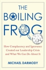 The Boiling Frog: How Complacency and Ignorance Created Our Leadership Crisis and What We Can Do About It Cover Image