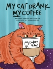 My Cat Drank My Coffee: A Relaxing Adult Coloring Book for People Who Love Cats and Coffee Cover Image