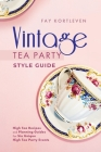 Vintage Tea Party Style Guide: High Tea Recipes and Planning Guides For Six Unique High Tea Party Events Cover Image