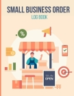 Small Business Order Log Book: Sales Order Log To Keep Track of Your Customer, Purchase Order Forms, for Online Businesses and Retail Store Cover Image