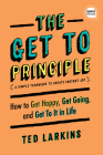 The Get to Principle: How to Get Happy, Get Going, and Get to It in Life Cover Image