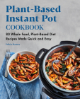 Plant-Based Instant Pot Cookbook: 80 Whole Food, Plant-Based Diet Recipes Made Quick and Easy Cover Image