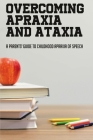 Overcoming Apraxia And Ataxia: A Parents' Guide To Childhood Apraxia Of Speech: How To Help Children With Dysphasia Cover Image