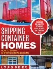Shipping Container Homes: How to Build a Shipping Container Home - Including Building Tips, Techniques, Plans, Designs, and Startling Ideas Cover Image