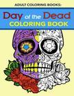 Adult Coloring Books: Day of the Dead Coloring Book: Dia de Los Muertos Sugar Skulls - Anti Stress Coloring Cover Image