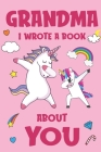 Grandma I Wrote A Book About You: Fill In The Blank Book Prompts, Unicorn Book For Kids, Personalized Mother's Day, Birthday Gift From Granddaughter t Cover Image