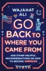 Go Back to Where You Came From: And Other Helpful Recommendations on How to Become American Cover Image