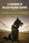 A Guidebook On Belgian Malinois Training: Great Basic Information For The Beginners: Belgian Malinois Training Secrets Cover Image