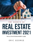 The Secrets of Real Estate Investment 2021: The Ultimate Beginner's Guide Cover Image