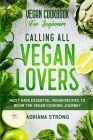 Vegan Cookbook For Beginners: CALLING ALL VEGAN LOVERS - Must Have Essential Vegan Recipes to Begin The Vegan Cooking Journey Cover Image
